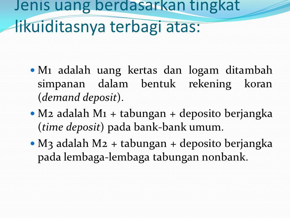 Jenis uang berdasarkan tingkat likuiditasnya terbagi atas: M1 adalah uang kertas dan logam ditambah simpanan dalam bentuk rekening koran (demand depos