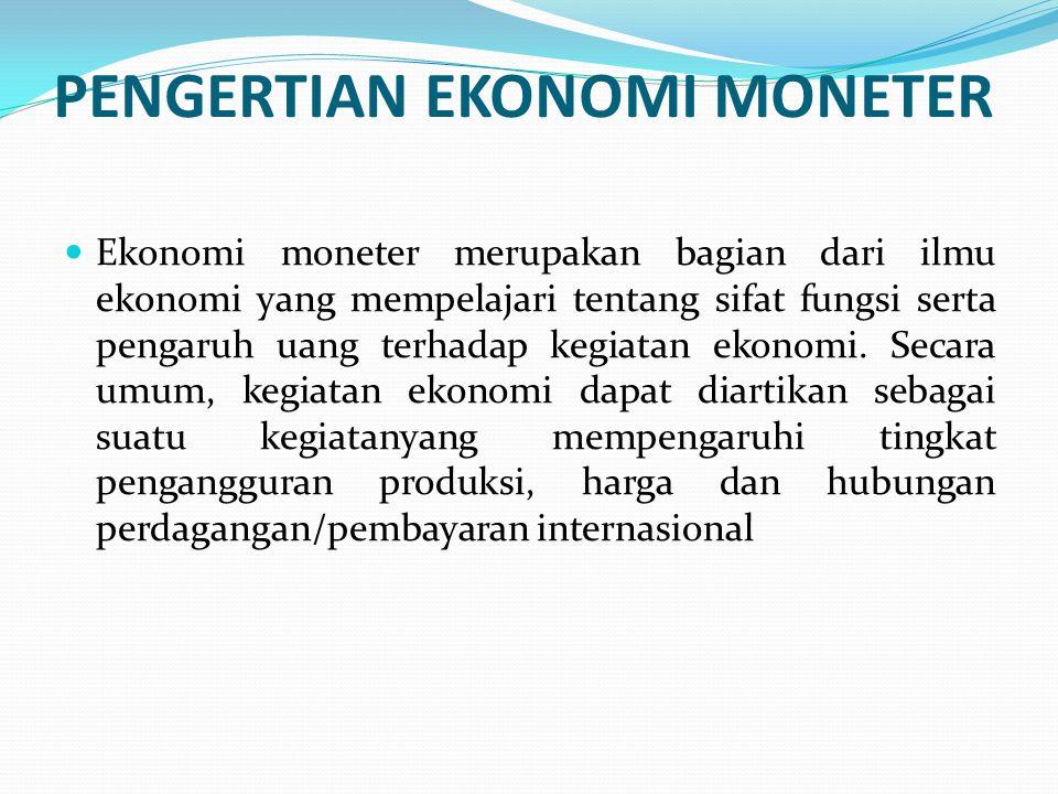 PENGERTIAN EKONOMI MONETER Ekonomi moneter merupakan bagian dari ilmu ekonomi yang mempelajari tentang sifat fungsi serta pengaruh uang terhadap kegia