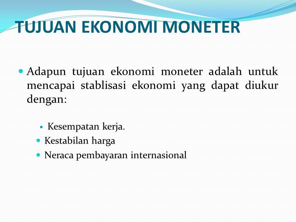 TUJUAN EKONOMI MONETER Adapun tujuan ekonomi moneter adalah untuk mencapai stablisasi ekonomi yang dapat diukur dengan: Kesempatan kerja. Kestabilan h