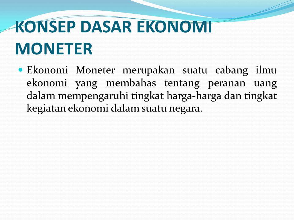 KONSEP DASAR EKONOMI MONETER Ekonomi Moneter merupakan suatu cabang ilmu ekonomi yang membahas tentang peranan uang dalam mempengaruhi tingkat harga-h