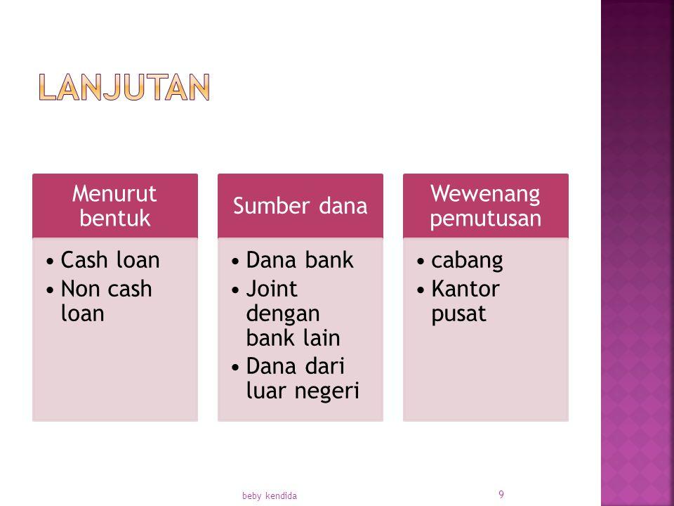Menurut bentuk Cash loan Non cash loan Sumber dana Dana bank Joint dengan bank lain Dana dari luar negeri Wewenang pemutusan cabang Kantor pusat beby kendida 9