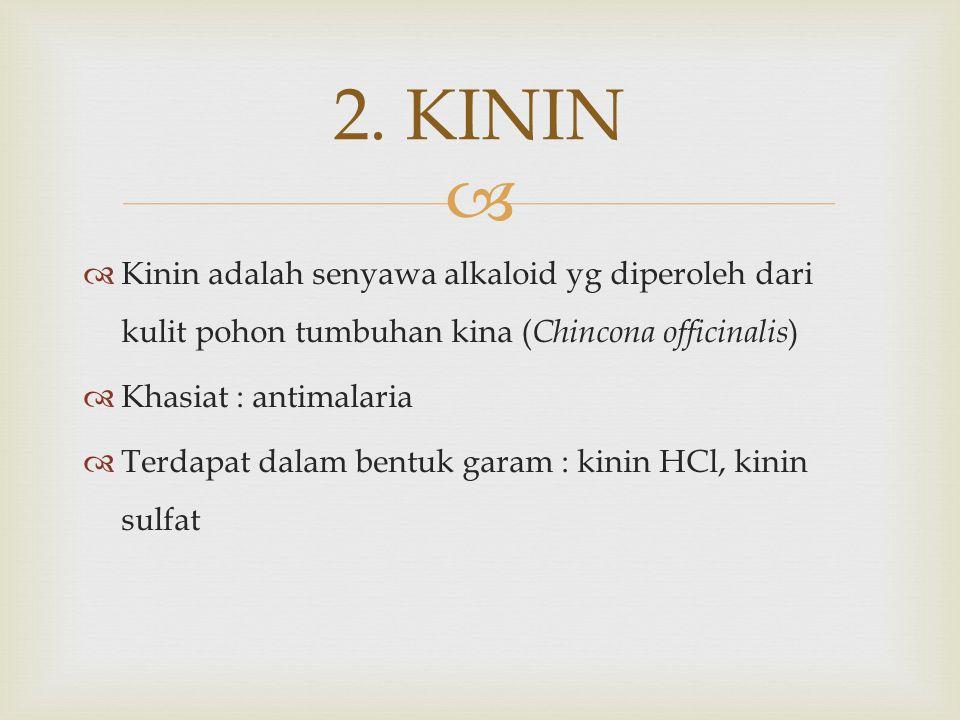   Kinin adalah senyawa alkaloid yg diperoleh dari kulit pohon tumbuhan kina ( Chincona officinalis )  Khasiat : antimalaria  Terdapat dalam bentuk