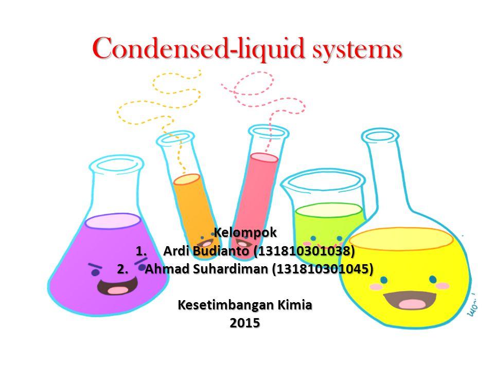 Condensed-liquid systems Kelompok 1.Ardi Budianto (131810301038) 2.Ahmad Suhardiman (131810301045) Kesetimbangan Kimia 2015