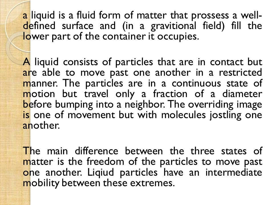 a liquid is a fluid form of matter that prossess a well- defined surface and (in a gravitional field) fill the lower part of the container it occupies