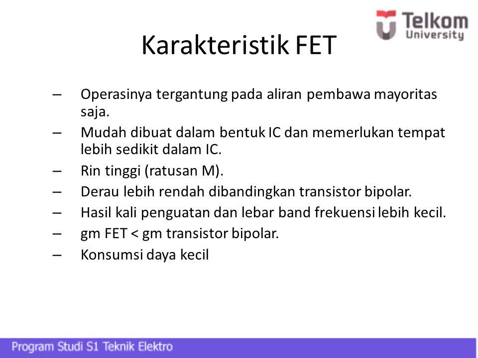 Karakteristik FET – Operasinya tergantung pada aliran pembawa mayoritas saja. – Mudah dibuat dalam bentuk IC dan memerlukan tempat lebih sedikit dalam