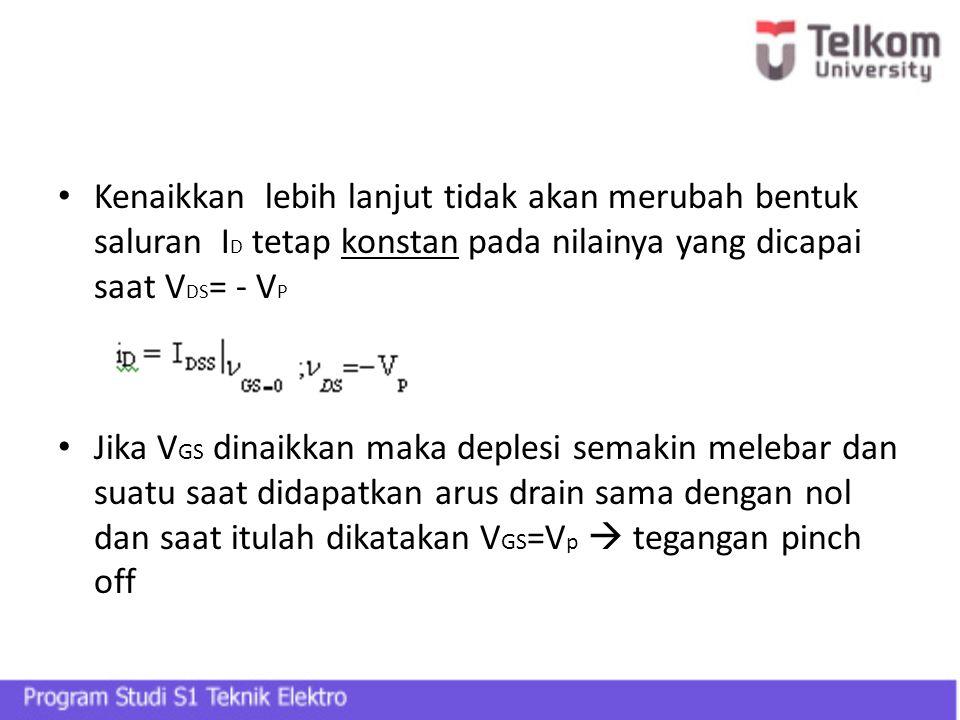 Kenaikkan lebih lanjut tidak akan merubah bentuk saluran I D tetap konstan pada nilainya yang dicapai saat V DS = - V P Jika V GS dinaikkan maka deple