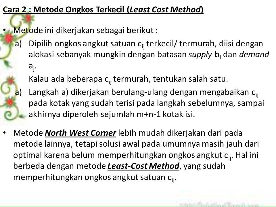 Cara 2 : Metode Ongkos Terkecil (Least Cost Method) Metode ini dikerjakan sebagai berikut : a)Dipilih ongkos angkut satuan c ij terkecil/ termurah, di