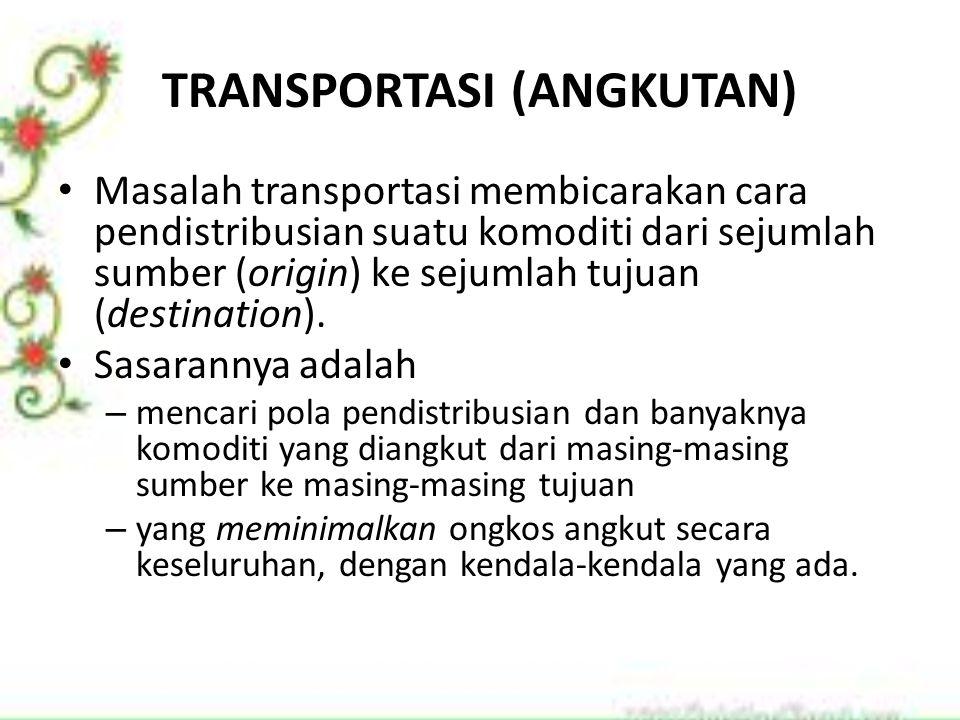 TRANSPORTASI (ANGKUTAN) Masalah transportasi membicarakan cara pendistribusian suatu komoditi dari sejumlah sumber (origin) ke sejumlah tujuan (destin