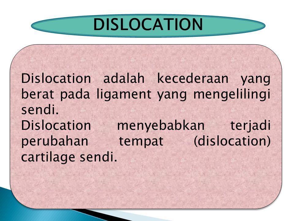 DISLOCATION Dislocation adalah kecederaan yang berat pada ligament yang mengelilingi sendi. Dislocation menyebabkan terjadi perubahan tempat (dislocat