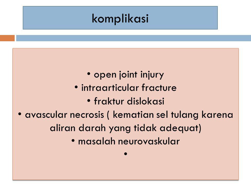komplikasi open joint injury intraarticular fracture fraktur dislokasi avascular necrosis ( kematian sel tulang karena aliran darah yang tidak adequat