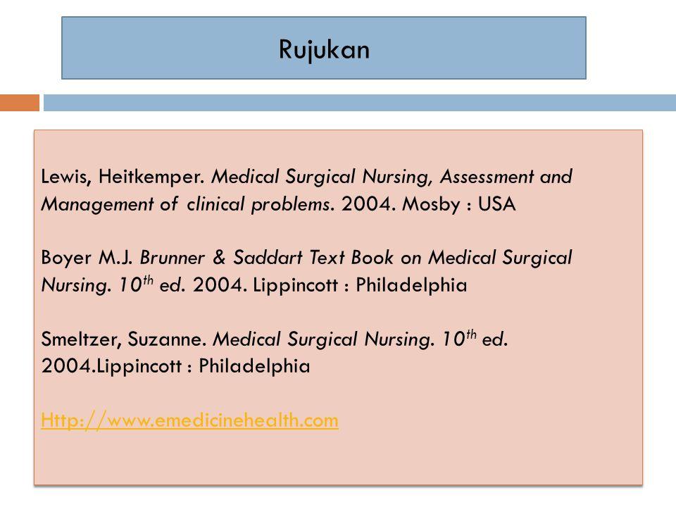Rujukan Lewis, Heitkemper. Medical Surgical Nursing, Assessment and Management of clinical problems. 2004. Mosby : USA Boyer M.J. Brunner & Saddart Te