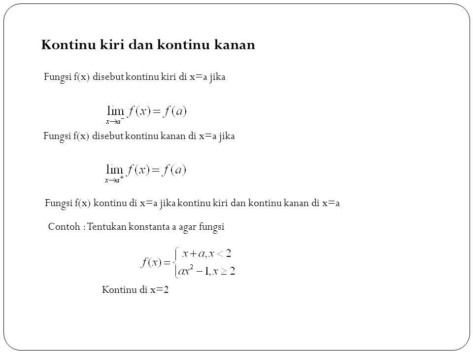 15 Kontinu kiri dan kontinu kanan Fungsi f(x) disebut kontinu kiri di x=a jika Fungsi f(x) disebut kontinu kanan di x=a jika Fungsi f(x) kontinu di x=a jika kontinu kiri dan kontinu kanan di x=a Contoh : Tentukan konstanta a agar fungsi Kontinu di x=2