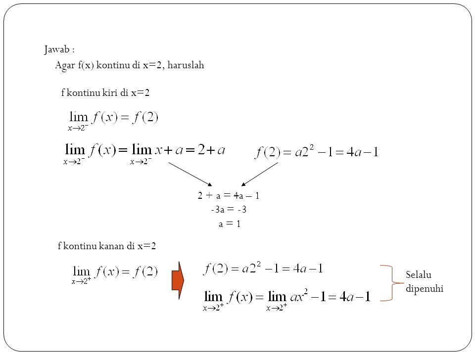 16 Jawab : Agar f(x) kontinu di x=2, haruslah f kontinu kiri di x=2 2 + a = 4a – 1 -3a = -3 a = 1 f kontinu kanan di x=2 Selalu dipenuhi
