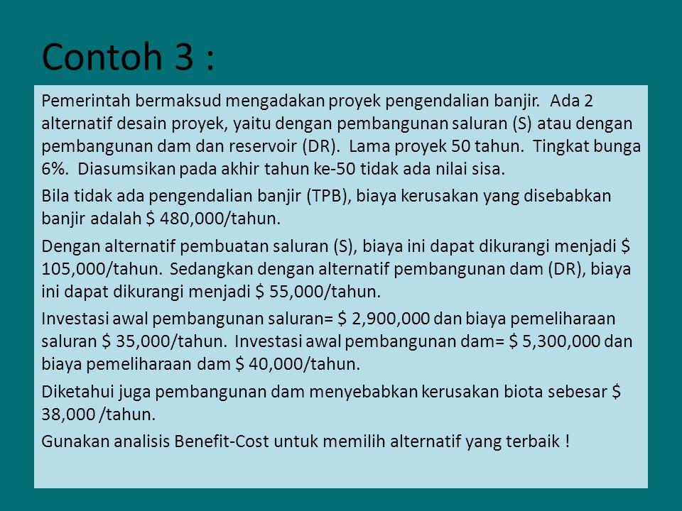 Contoh 3 : Pemerintah bermaksud mengadakan proyek pengendalian banjir. Ada 2 alternatif desain proyek, yaitu dengan pembangunan saluran (S) atau denga