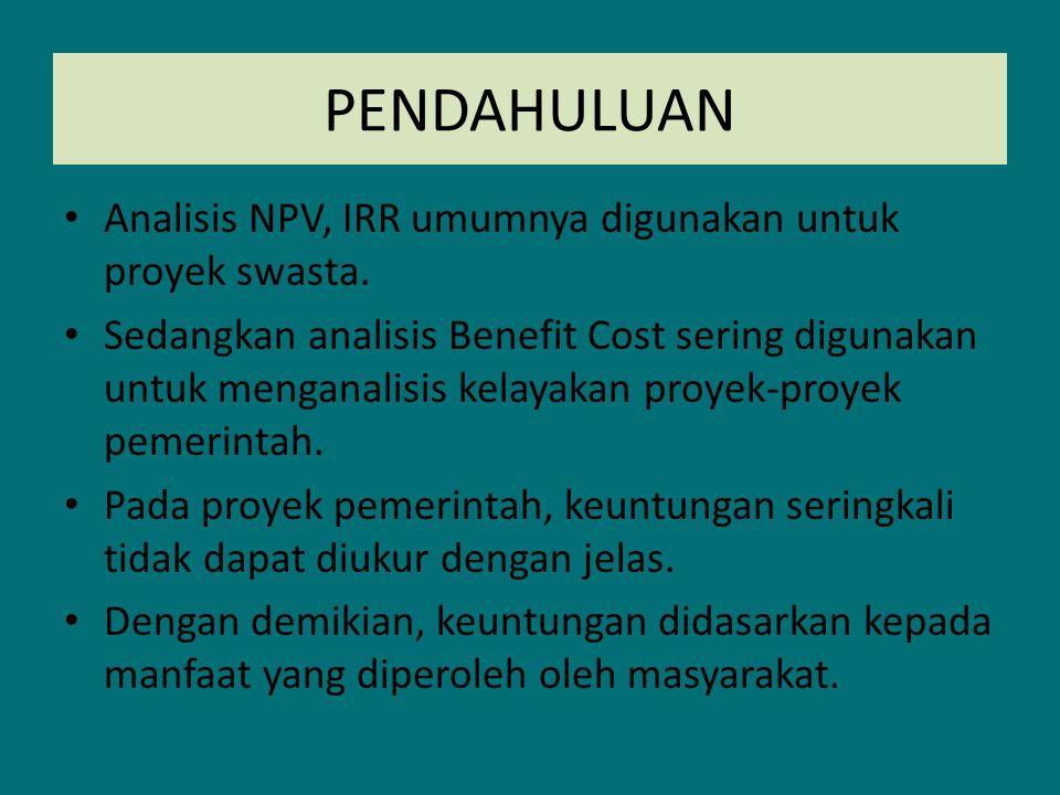 PENDAHULUAN Analisis NPV, IRR umumnya digunakan untuk proyek swasta. Sedangkan analisis Benefit Cost sering digunakan untuk menganalisis kelayakan pro