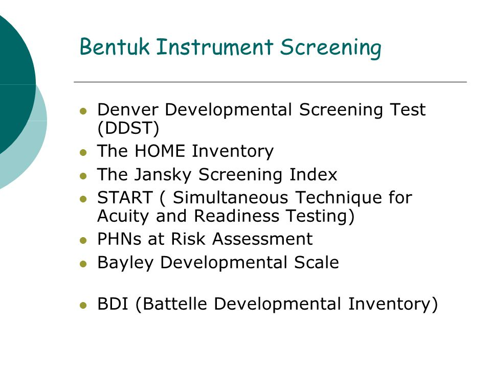 Bentuk Instrument Screening Denver Developmental Screening Test (DDST) The HOME Inventory The Jansky Screening Index START ( Simultaneous Technique for Acuity and Readiness Testing) PHNs at Risk Assessment Bayley Developmental Scale BDI (Battelle Developmental Inventory)