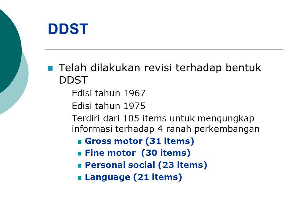 DDST Telah dilakukan revisi terhadap bentuk DDST Edisi tahun 1967 Edisi tahun 1975 Terdiri dari 105 items untuk mengungkap informasi terhadap 4 ranah perkembangan Gross motor (31 items) Fine motor (30 items) Personal social (23 items) Language (21 items)
