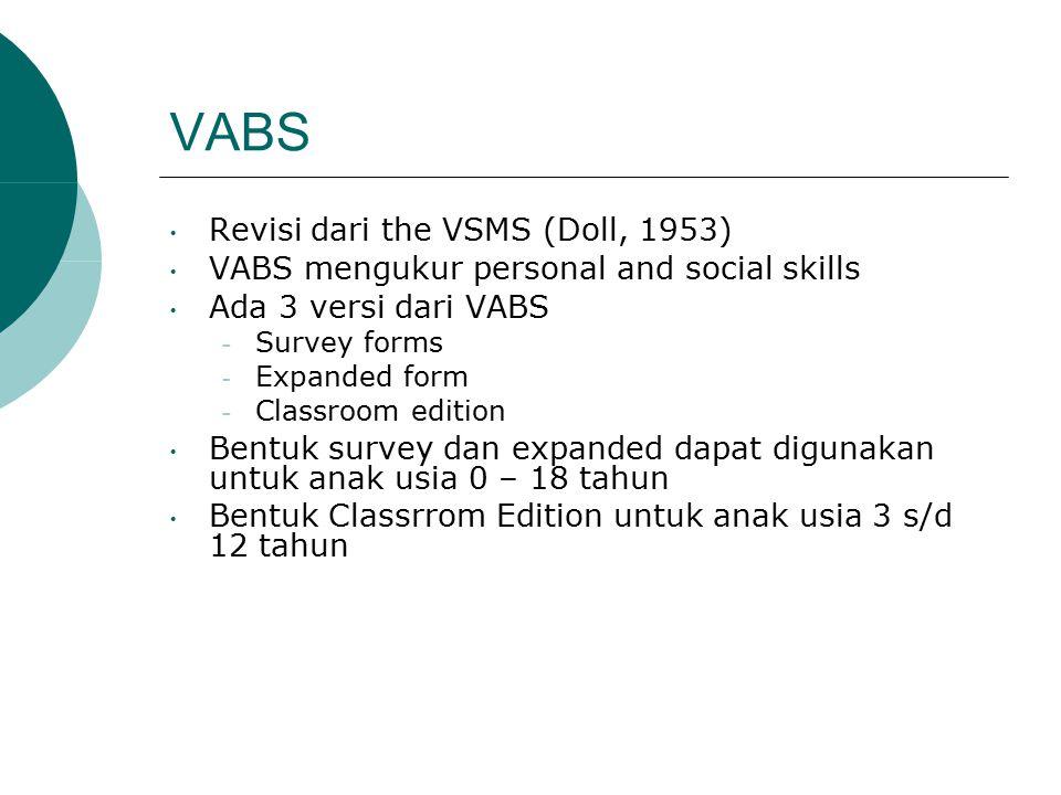 VABS Revisi dari the VSMS (Doll, 1953) VABS mengukur personal and social skills Ada 3 versi dari VABS – Survey forms – Expanded form – Classroom edition Bentuk survey dan expanded dapat digunakan untuk anak usia 0 – 18 tahun Bentuk Classrrom Edition untuk anak usia 3 s/d 12 tahun