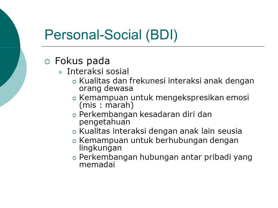 Personal-Social (BDI)  Fokus pada Interaksi sosial  Kualitas dan frekunesi interaksi anak dengan orang dewasa  Kemampuan untuk mengekspresikan emosi (mis : marah)  Perkembangan kesadaran diri dan pengetahuan  Kualitas interaksi dengan anak lain seusia  Kemampuan untuk berhubungan dengan lingkungan  Perkembangan hubungan antar pribadi yang memadai