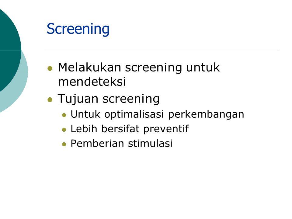 Screening Melakukan screening untuk mendeteksi Tujuan screening Untuk optimalisasi perkembangan Lebih bersifat preventif Pemberian stimulasi