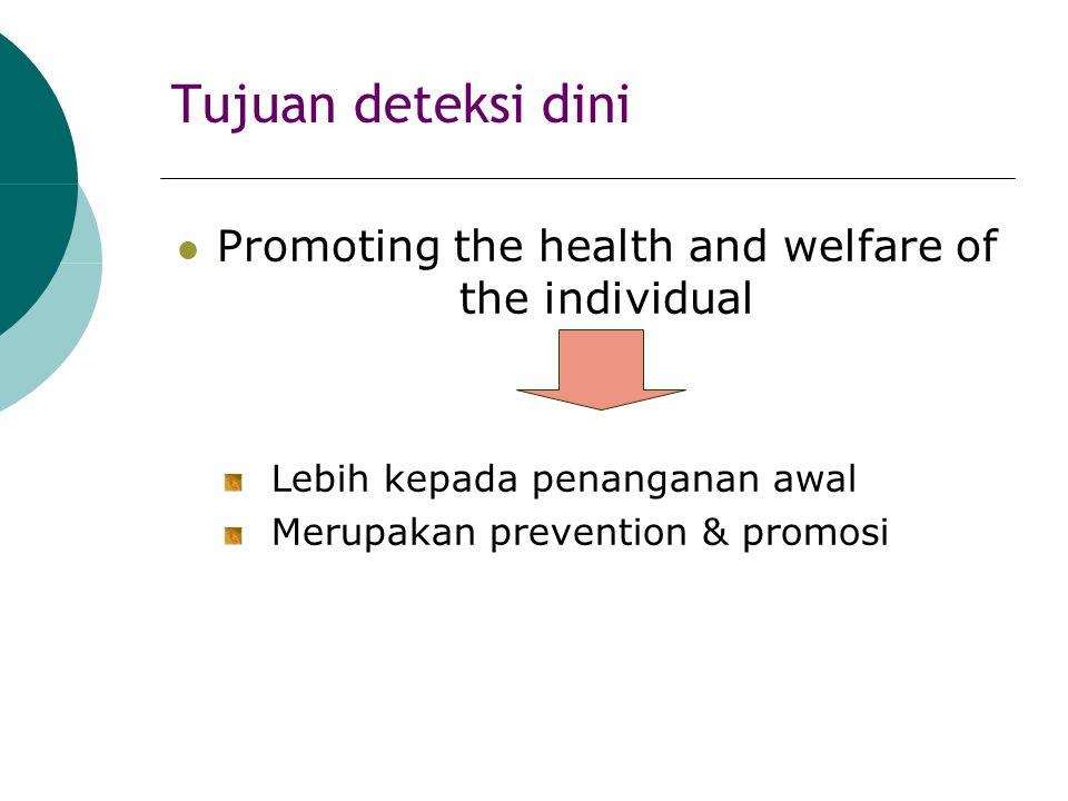 Tujuan deteksi dini Promoting the health and welfare of the individual Lebih kepada penanganan awal Merupakan prevention & promosi