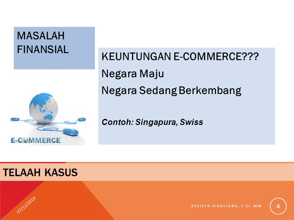 MASALAH FINANSIAL KEUNTUNGAN E-COMMERCE??? Negara Maju Negara Sedang Berkembang Contoh: Singapura, Swiss 07/12/2014 RESISTA VIKALIANA, S.SI. MM 4 TELA