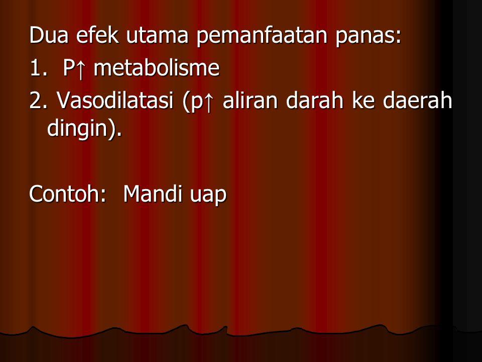 Dua efek utama pemanfaatan panas: 1. P ↑ metabolisme 2. Vasodilatasi (p ↑ aliran darah ke daerah dingin). Contoh: Mandi uap