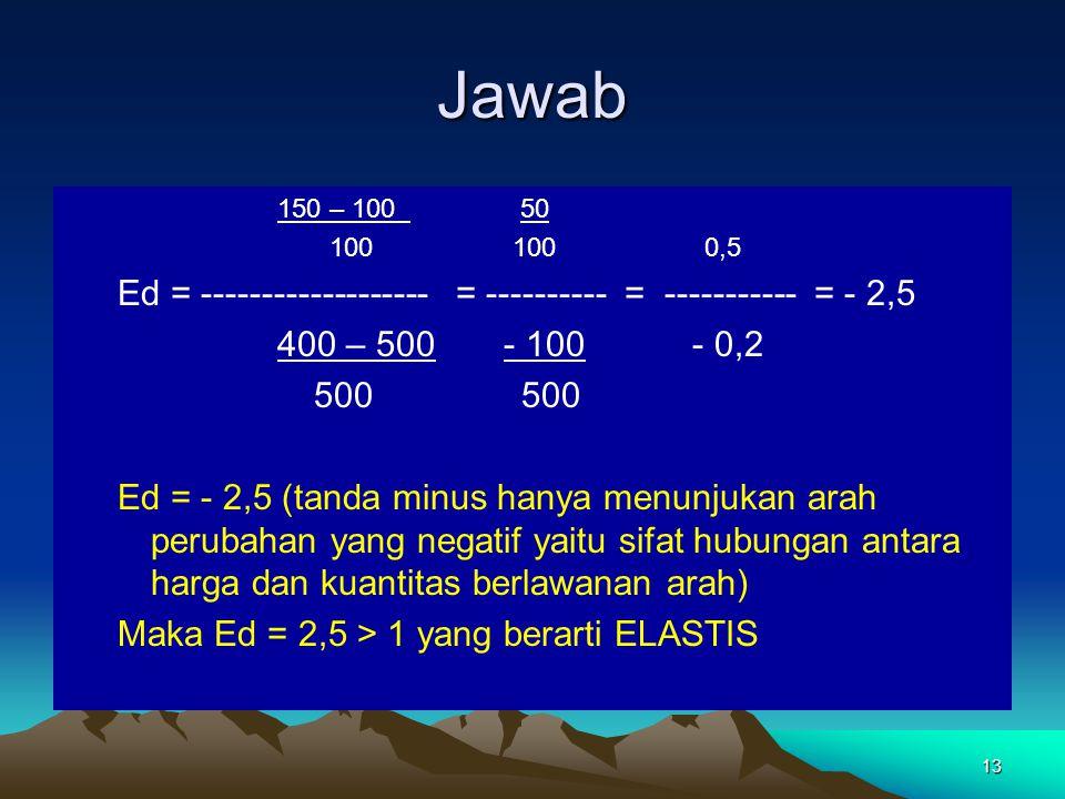 13 Jawab 150 – 100 50 100 100 0,5 Ed = ------------------- = ---------- = ----------- = - 2,5 400 – 500 - 100 - 0,2 500 500 Ed = - 2,5 (tanda minus ha