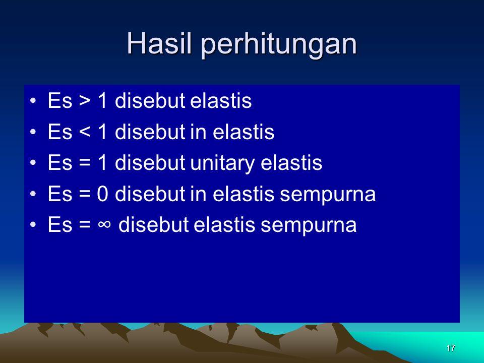 17 Hasil perhitungan Es > 1 disebut elastis Es < 1 disebut in elastis Es = 1 disebut unitary elastis Es = 0 disebut in elastis sempurna Es = ∞ disebut