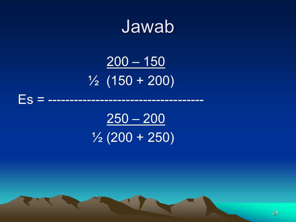 24 Jawab 200 – 150 ½ (150 + 200) Es = ------------------------------------ 250 – 200 ½ (200 + 250)