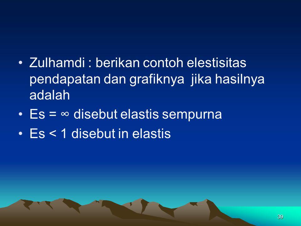 Zulhamdi : berikan contoh elestisitas pendapatan dan grafiknya jika hasilnya adalah Es = ∞ disebut elastis sempurna Es < 1 disebut in elastis 39