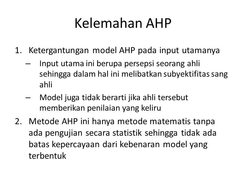 Kelemahan AHP 1.Ketergantungan model AHP pada input utamanya – Input utama ini berupa persepsi seorang ahli sehingga dalam hal ini melibatkan subyekti