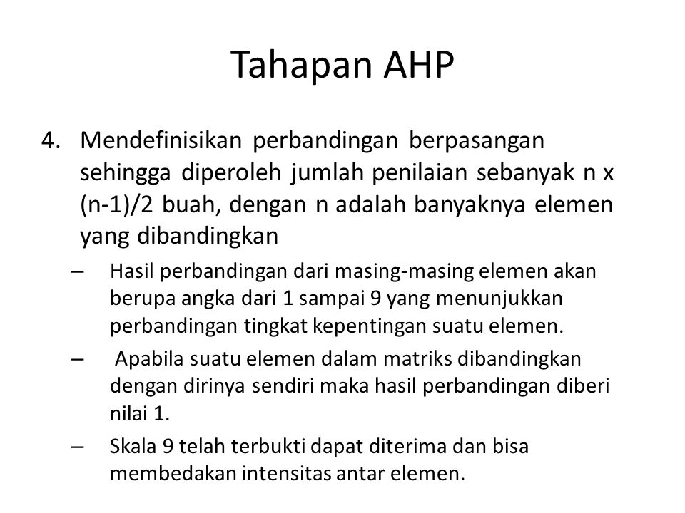 Tahapan AHP 4.Mendefinisikan perbandingan berpasangan sehingga diperoleh jumlah penilaian sebanyak n x (n-1)/2 buah, dengan n adalah banyaknya elemen