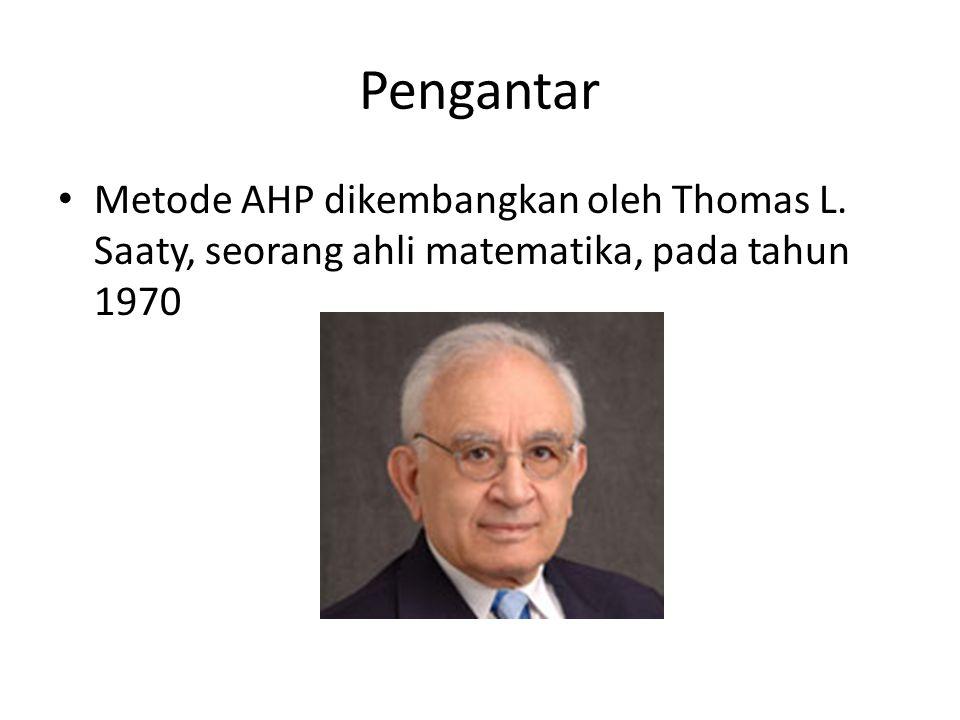 Pengantar Metode AHP dikembangkan oleh Thomas L. Saaty, seorang ahli matematika, pada tahun 1970