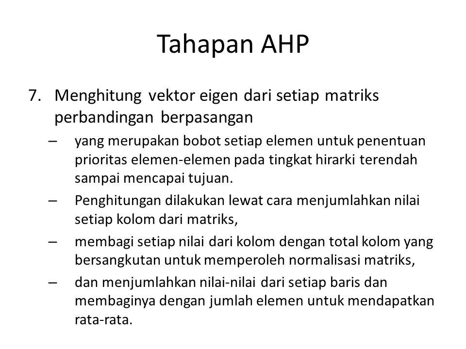 Tahapan AHP 7.Menghitung vektor eigen dari setiap matriks perbandingan berpasangan – yang merupakan bobot setiap elemen untuk penentuan prioritas elem