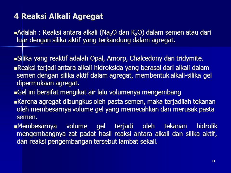 11 4 Reaksi Alkali Agregat Adalah : Reaksi antara alkali (Na 2 O dan K 2 O) dalam semen atau dari luar dengan silika aktif yang terkandung dalam agreg