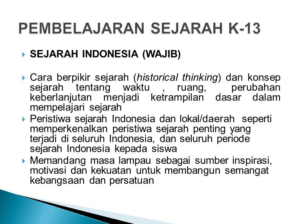  SEJARAH INDONESIA (WAJIB)  Cara berpikir sejarah (historical thinking) dan konsep sejarah tentang waktu, ruang, perubahan keberlanjutan menjadi ketrampilan dasar dalam mempelajari sejarah  Peristiwa sejarah Indonesia dan lokal/daerah seperti memperkenalkan peristiwa sejarah penting yang terjadi di seluruh Indonesia, dan seluruh periode sejarah Indonesia kepada siswa  Memandang masa lampau sebagai sumber inspirasi, motivasi dan kekuatan untuk membangun semangat kebangsaan dan persatuan