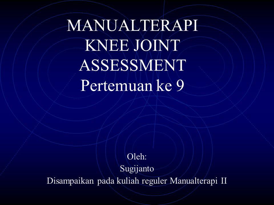TUJUAN INSTRKSIONAOL Mahasiswa memahami asesment Manualterapi dengan cara : Mampu menjelaskan proses asesmen melalui sekuensis untuk menentukan diagnosis Knee joint complex.