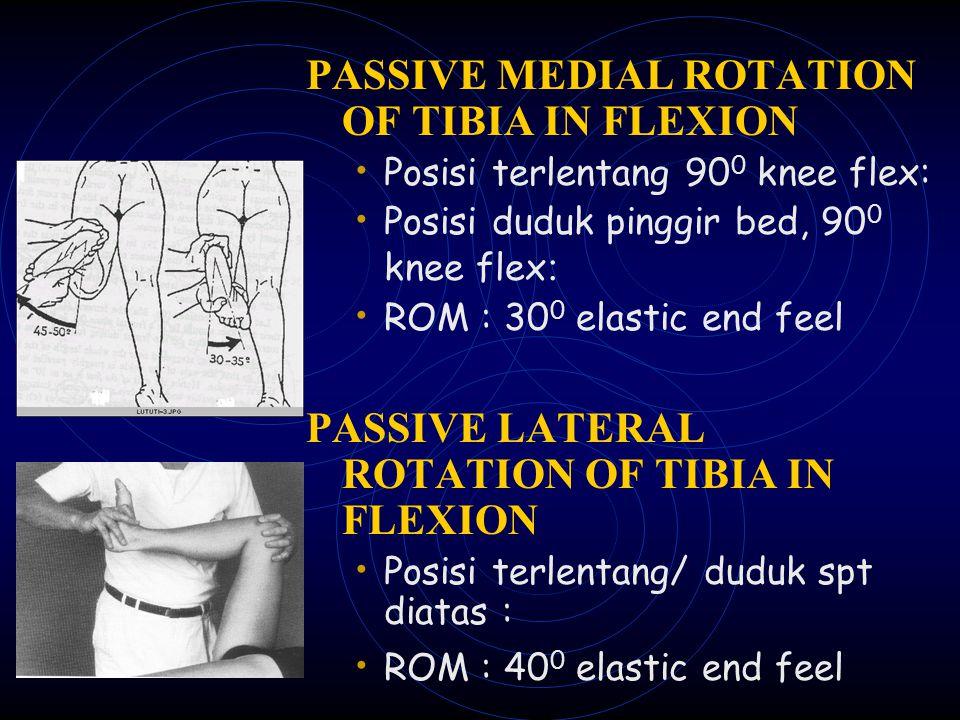 PASSIVE MEDIAL ROTATION OF TIBIA IN FLEXION Posisi terlentang 90 0 knee flex: Posisi duduk pinggir bed, 90 0 knee flex : ROM : 30 0 elastic end feel P