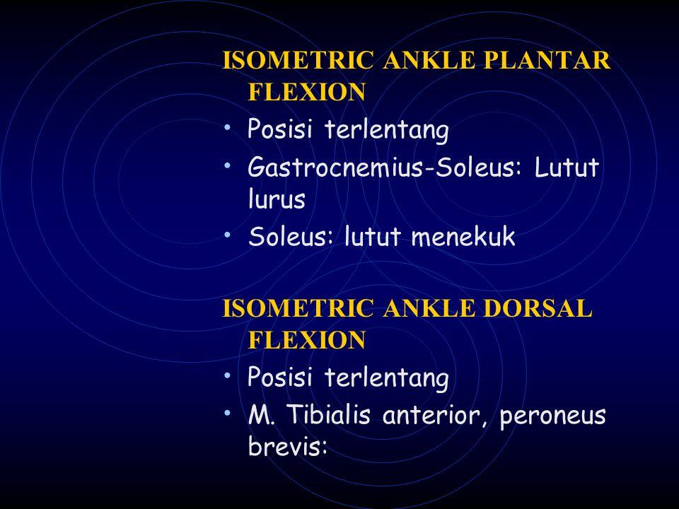 ISOMETRIC ANKLE PLANTAR FLEXION Posisi terlentang Gastrocnemius-Soleus: Lutut lurus Soleus: lutut menekuk ISOMETRIC ANKLE DORSAL FLEXION Posisi terlen