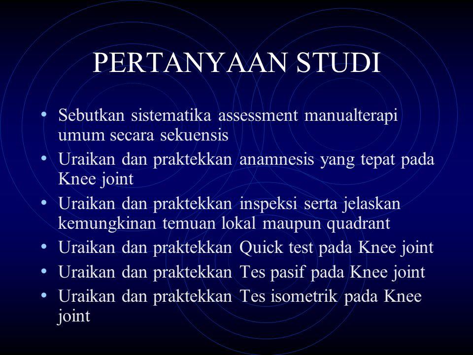 PERTANYAAN STUDI Sebutkan sistematika assessment manualterapi umum secara sekuensis Uraikan dan praktekkan anamnesis yang tepat pada Knee joint Uraika