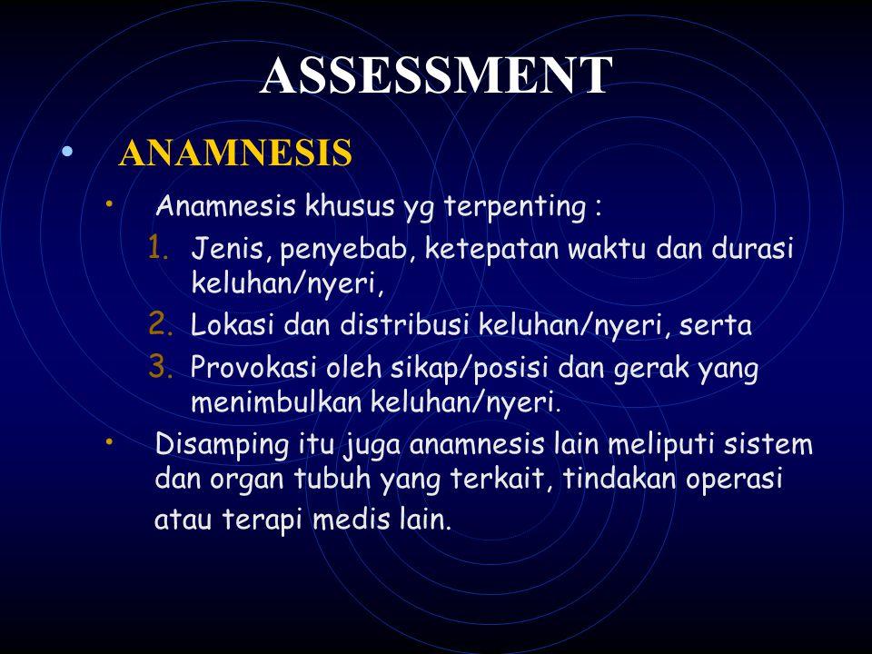 ASSESSMENT ANAMNESIS Anamnesis khusus yg terpenting : 1. Jenis, penyebab, ketepatan waktu dan durasi keluhan/nyeri, 2. Lokasi dan distribusi keluhan/n