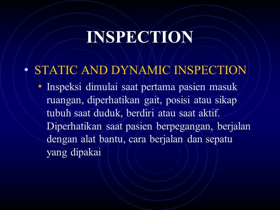 INSPECTION STATIC AND DYNAMIC INSPECTION Inspeksi dimulai saat pertama pasien masuk ruangan, diperhatikan gait, posisi atau sikap tubuh saat duduk, be