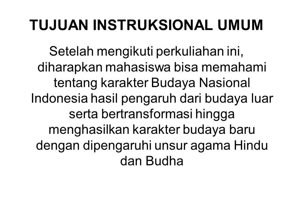 TUJUAN INSTRUKSIONAL UMUM Setelah mengikuti perkuliahan ini, diharapkan mahasiswa bisa memahami tentang karakter Budaya Nasional Indonesia hasil pengaruh dari budaya luar serta bertransformasi hingga menghasilkan karakter budaya baru dengan dipengaruhi unsur agama Hindu dan Budha