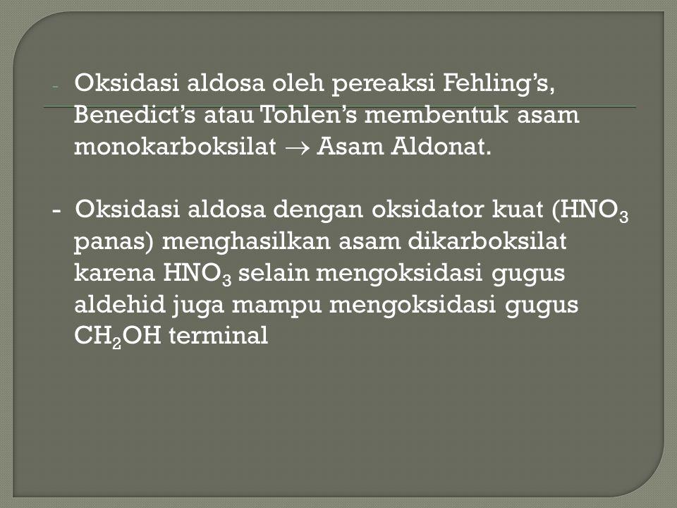 - Oksidasi aldosa oleh pereaksi Fehling's, Benedict's atau Tohlen's membentuk asam monokarboksilat  Asam Aldonat. - Oksidasi aldosa dengan oksidator