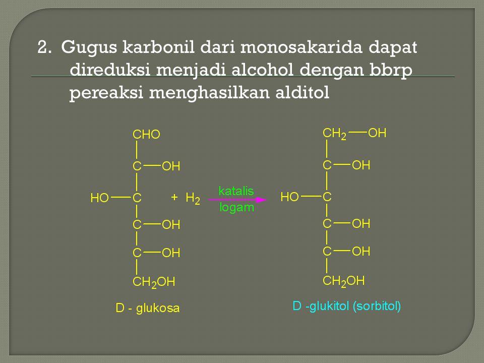 2. Gugus karbonil dari monosakarida dapat direduksi menjadi alcohol dengan bbrp pereaksi menghasilkan alditol