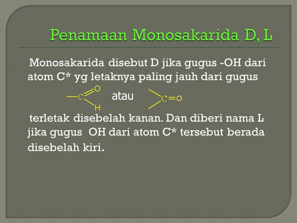 Monosakarida disebut D jika gugus -OH dari atom C* yg letaknya paling jauh dari gugus terletak disebelah kanan. Dan diberi nama L jika gugus OH dari a