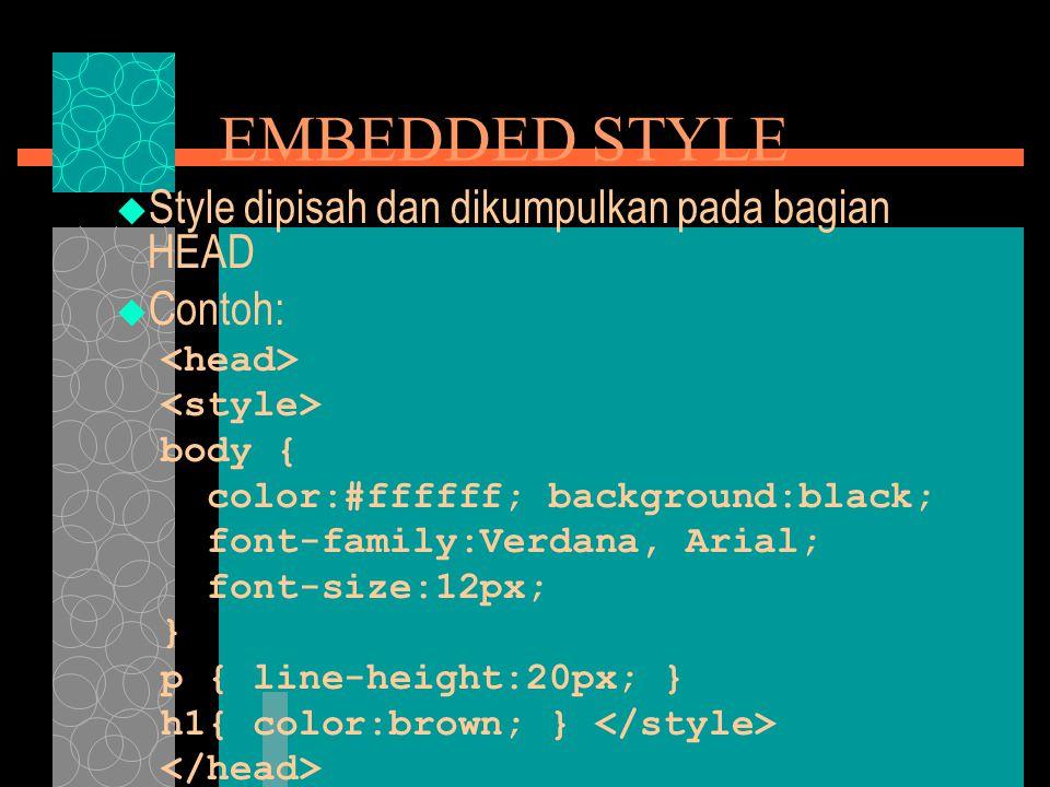 EMBEDDED STYLE  Style dipisah dan dikumpulkan pada bagian HEAD  Contoh: body { color:#ffffff; background:black; font-family:Verdana, Arial; font-size:12px; } p { line-height:20px; } h1{ color:brown; }