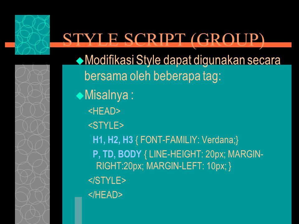 STYLE SCRIPT (GROUP)  Modifikasi Style dapat digunakan secara bersama oleh beberapa tag:  Misalnya : H1, H2, H3 { FONT-FAMILIY: Verdana;} P, TD, BODY { LINE-HEIGHT: 20px; MARGIN- RIGHT:20px; MARGIN-LEFT: 10px; }