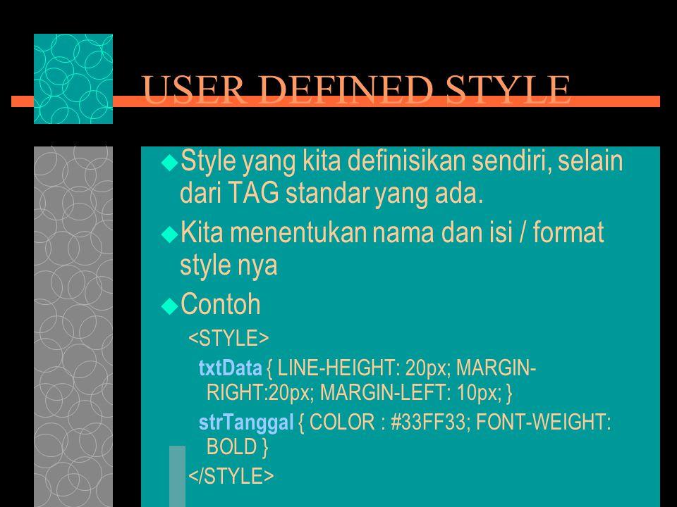 USER DEFINED STYLE  Style yang kita definisikan sendiri, selain dari TAG standar yang ada.